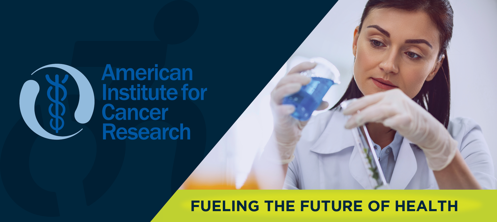 On left side of image, the American Institute for Cancer Research logo. On right side of the image, a scientist woman wearing gloves and a lab-coat, while holding test tubes.  Underneath, the image reads: FUELING THE FUTURE OF HEALTH